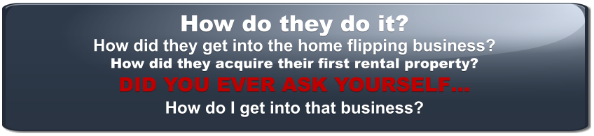 How do they do it? How did they get into the home flipping business? How did they acquire their first rental property? DID YOU EVER ASK YOURSELF… How do I get into that business?